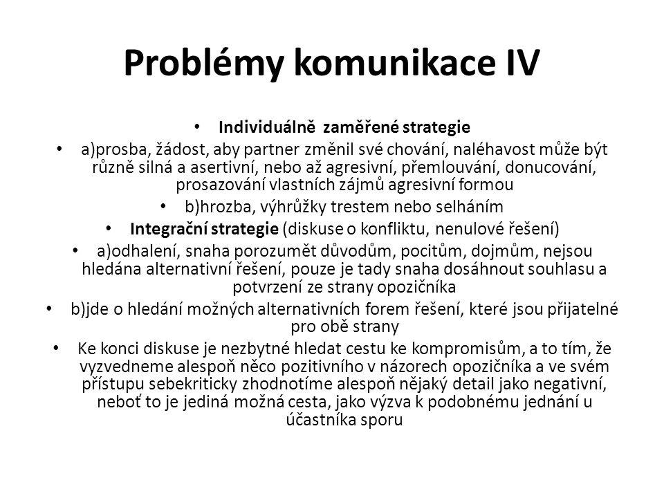 Problémy komunikace IV Individuálně zaměřené strategie a)prosba, žádost, aby partner změnil své chování, naléhavost může být různě silná a asertivní,
