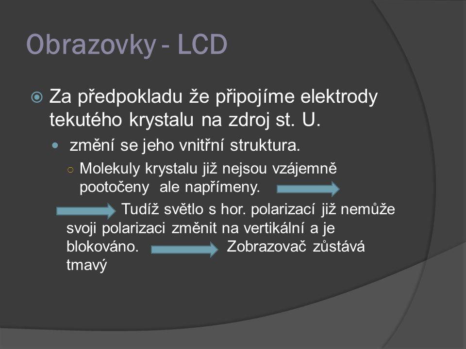 Obrazovky - LCD  Za předpokladu že připojíme elektrody tekutého krystalu na zdroj st. U. změní se jeho vnitřní struktura. ○ Molekuly krystalu již nej