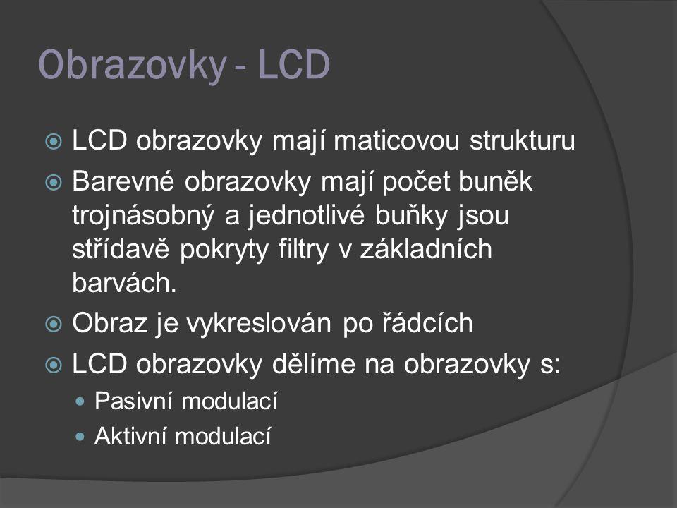 Obrazovky - LCD  LCD obrazovky mají maticovou strukturu  Barevné obrazovky mají počet buněk trojnásobný a jednotlivé buňky jsou střídavě pokryty filtry v základních barvách.