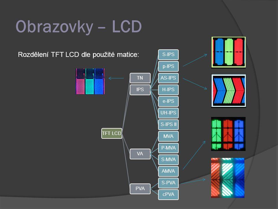Obrazovky – LCD Rozdělení TFT LCD dle použité matice: TFT LCDTNIPSS-IPSp-IPSAS-IPSH-IPSe-IPSUH-IPSS-IPS IIVAMVAP-MVAS-MVAAMVAPVAS-PVAcPVA