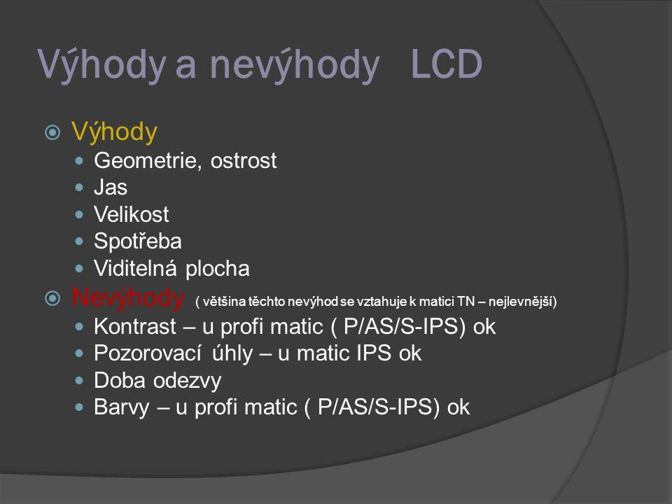 Výhody a nevýhody LCD  Výhody Geometrie, ostrost Jas Velikost Spotřeba Viditelná plocha  Nevýhody ( většina těchto nevýhod se vztahuje k matici TN –