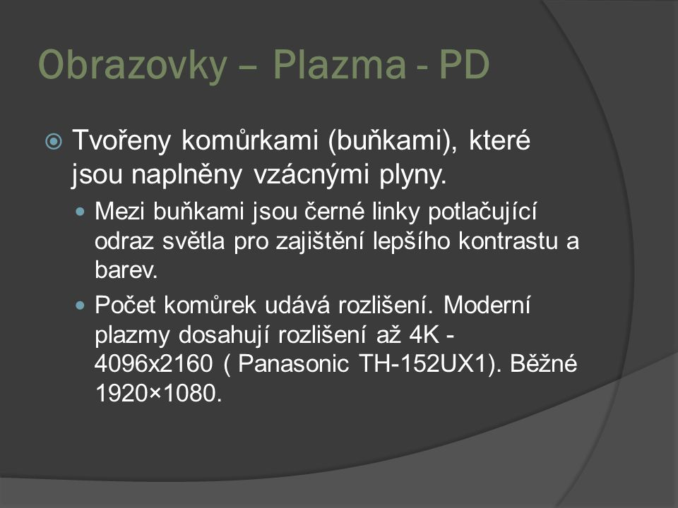 Obrazovky – Plazma - PD  Tvořeny komůrkami (buňkami), které jsou naplněny vzácnými plyny. Mezi buňkami jsou černé linky potlačující odraz světla pro