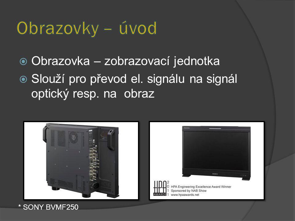  Obrazovka – zobrazovací jednotka  Slouží pro převod el. signálu na signál optický resp. na obraz * SONY BVMF250