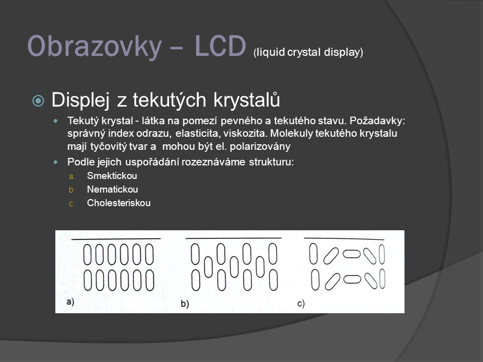 Obrazovky – LCD ( liquid crystal display)  Displej z tekutých krystalů Tekutý krystal - látka na pomezí pevného a tekutého stavu. Požadavky: správný