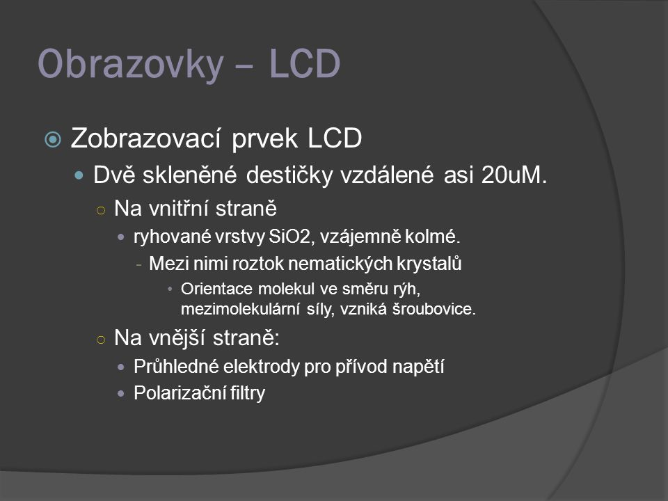 Obrazovky – LCD  Zobrazovací prvek LCD Dvě skleněné destičky vzdálené asi 20uM. ○ Na vnitřní straně ryhované vrstvy SiO2, vzájemně kolmé. -Mezi nimi