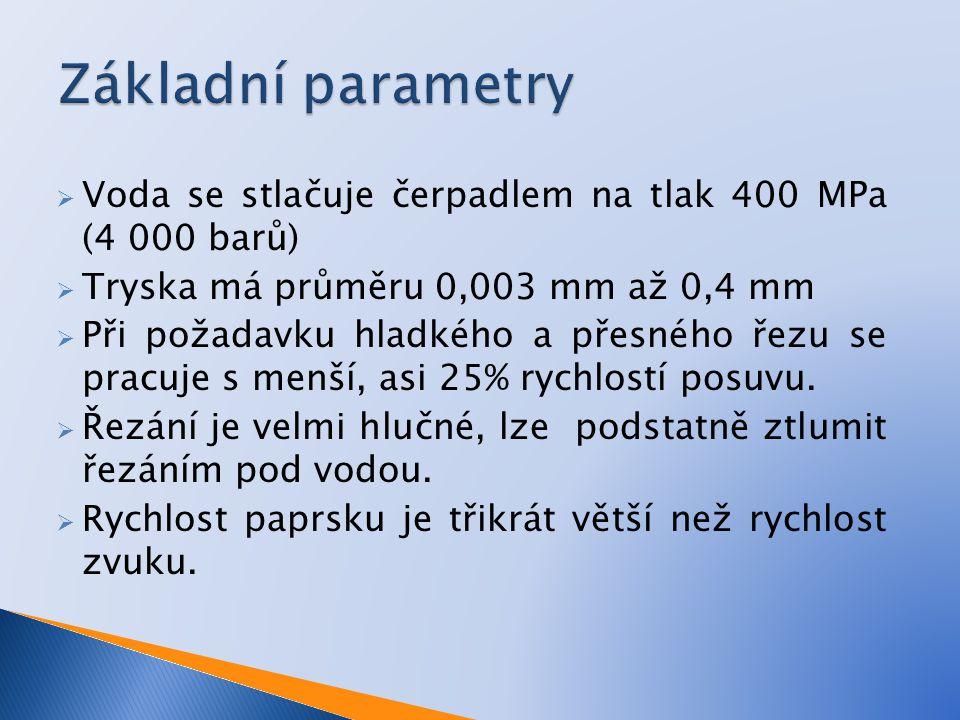  Voda se stlačuje čerpadlem na tlak 400 MPa (4 000 barů)  Tryska má průměru 0,003 mm až 0,4 mm  Při požadavku hladkého a přesného řezu se pracuje s