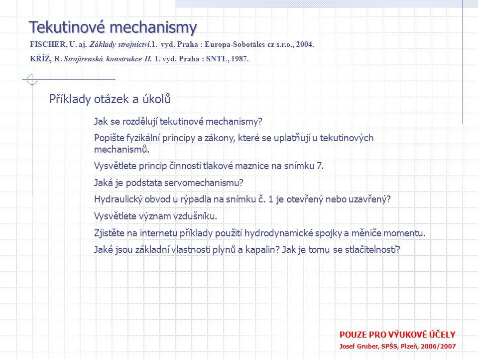 Příklady otázek a úkolů POUZE PRO VÝUKOVÉ ÚČELY Josef Gruber, SPŠS, Plzeň, 2006/2007 Tekutinové mechanismy FISCHER, U. aj. Základy strojnictví.1. vyd.