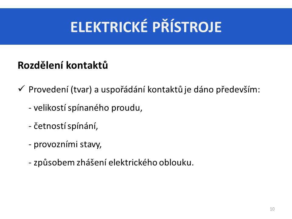ELEKTRICKÉ PŘÍSTROJE 10 Rozdělení kontaktů Provedení (tvar) a uspořádání kontaktů je dáno především: - velikostí spínaného proudu, - četností spínání, - provozními stavy, - způsobem zhášení elektrického oblouku.