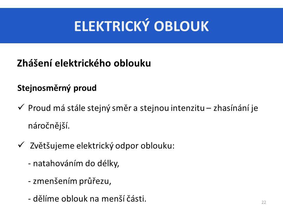 ELEKTRICKÝ OBLOUK 22 Zhášení elektrického oblouku Stejnosměrný proud Proud má stále stejný směr a stejnou intenzitu – zhasínání je náročnější.