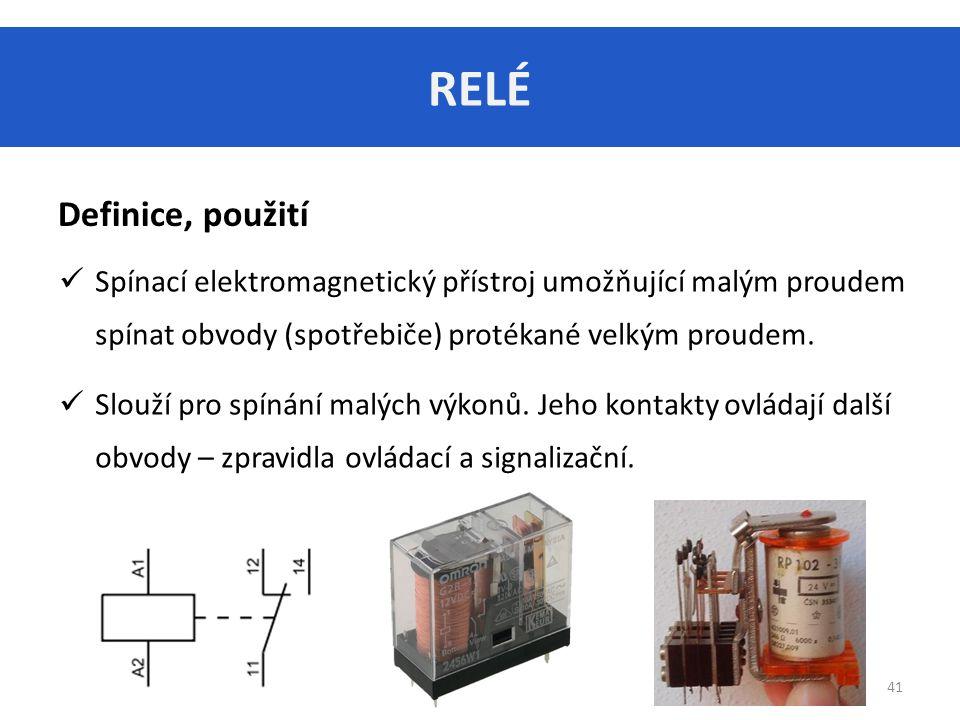 RELÉ 41 Definice, použití Spínací elektromagnetický přístroj umožňující malým proudem spínat obvody (spotřebiče) protékané velkým proudem.