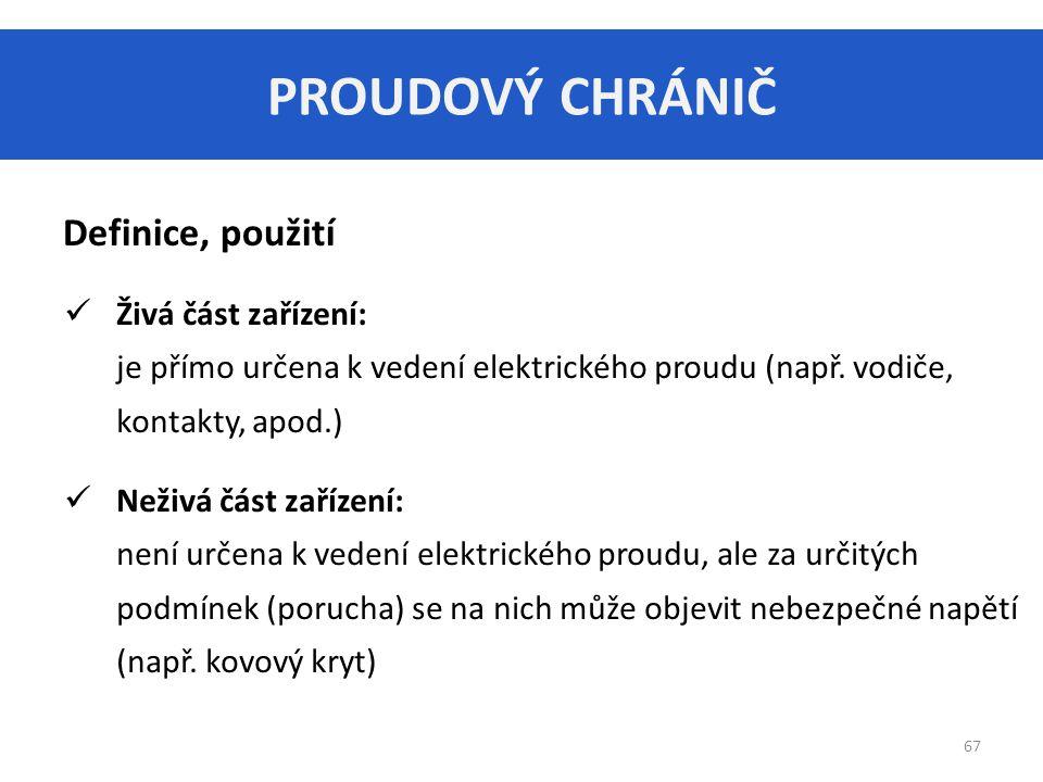 PROUDOVÝ CHRÁNIČ 67 Definice, použití Živá část zařízení: je přímo určena k vedení elektrického proudu (např.