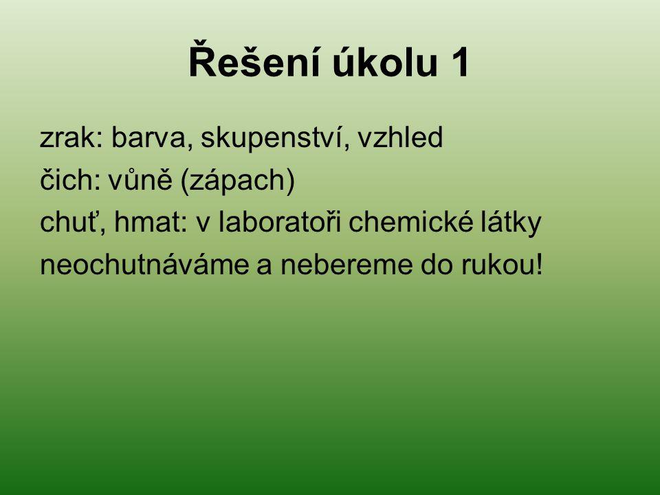 Řešení úkolu 1 zrak: barva, skupenství, vzhled čich: vůně (zápach) chuť, hmat: v laboratoři chemické látky neochutnáváme a nebereme do rukou!