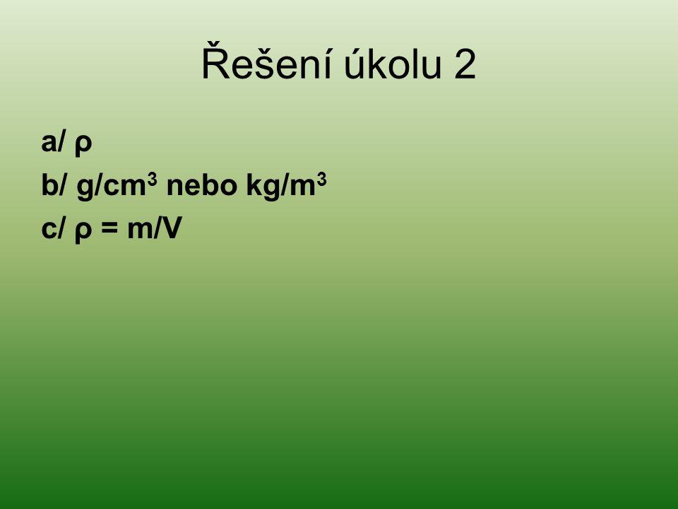 Řešení úkolu 2 a/ ρ b/ g/cm 3 nebo kg/m 3 c/ ρ = m/V