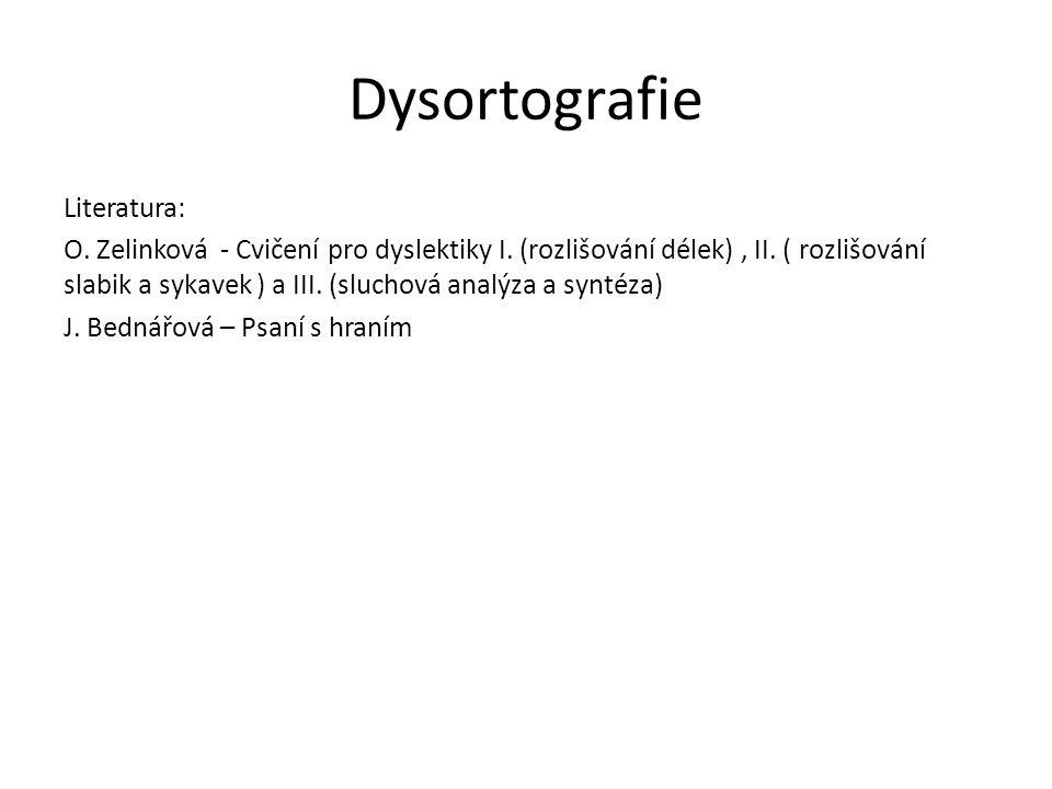 Dysortografie Literatura: O. Zelinková - Cvičení pro dyslektiky I. (rozlišování délek), II. ( rozlišování slabik a sykavek ) a III. (sluchová analýza
