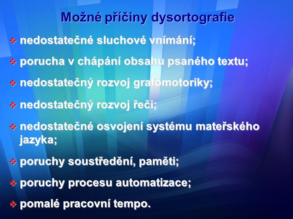 Možné příčiny dysortografie  nedostatečné sluchové vnímání;  porucha v chápání obsahu psaného textu;  nedostatečný rozvoj grafomotoriky;  nedostat