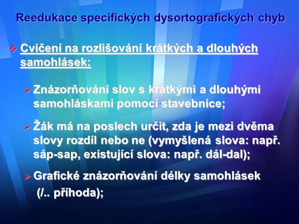 Reedukace specifických dysortografických chyb  Doplňování krátkých a dlouhých samohlásek do textu;  Tvoření vět se slovy, která se liší délkou samohlásek;  Podtrhávání dlouhých samohlásek v textu se zdůrazněním délky ve výslovnosti;  Zapisování pouze samohlásek ( popř.