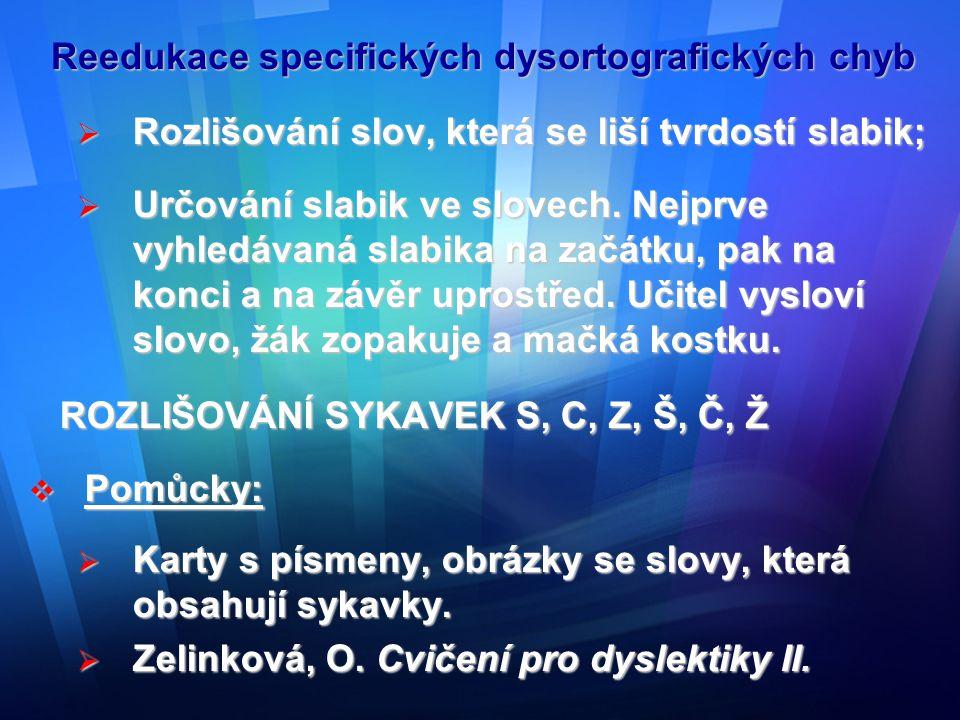 Reedukace specifických dysortografických chyb  Cvičení:  Rozlišování sykavek ve slabikách, slovech;  Vyhledávání slov se sykavkami;  Rozlišování sykavek, které mění smysl slova (učitel říká: žít-šít, žák opakuje, ukazuje příslušná písmena);  Rozlišování více sykavek v jednom slově: (např.