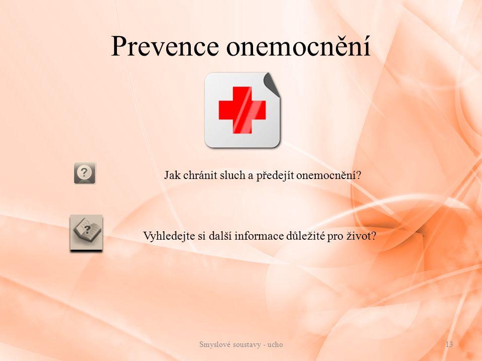 Prevence onemocnění Jak chránit sluch a předejít onemocnění? Vyhledejte si další informace důležité pro život? 13Smyslové soustavy - ucho