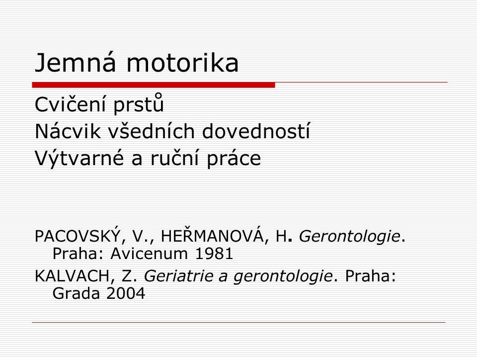 Jemná motorika Cvičení prstů Nácvik všedních dovedností Výtvarné a ruční práce PACOVSKÝ, V., HEŘMANOVÁ, H. Gerontologie. Praha: Avicenum 1981 KALVACH,