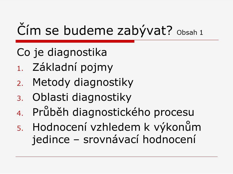 Čím se budeme zabývat? Obsah 1 Co je diagnostika 1. Základní pojmy 2. Metody diagnostiky 3. Oblasti diagnostiky 4. Průběh diagnostického procesu 5. Ho