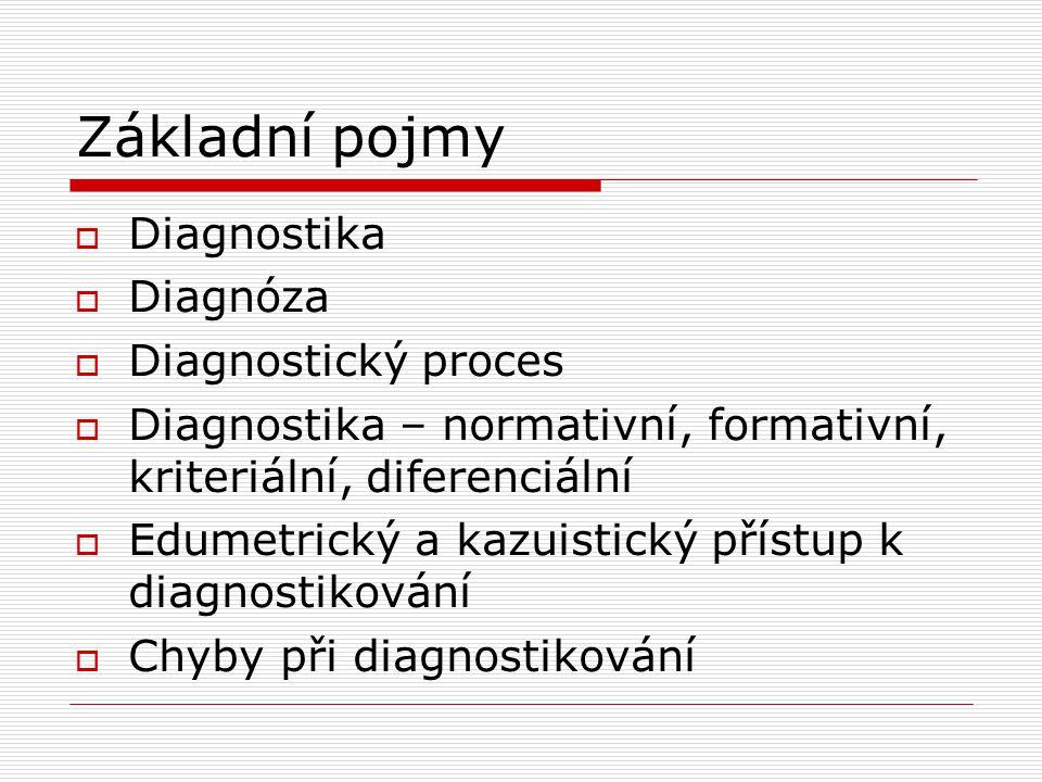 Základní pojmy  Diagnostika  Diagnóza  Diagnostický proces  Diagnostika – normativní, formativní, kriteriální, diferenciální  Edumetrický a kazui