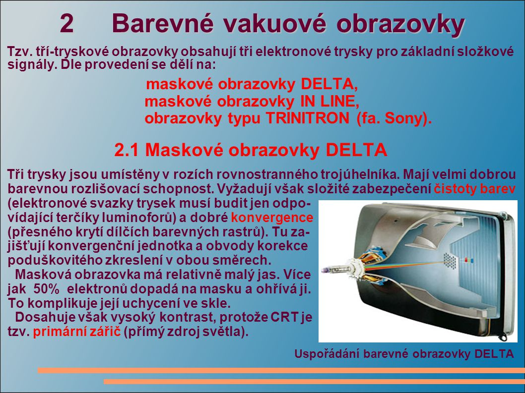 2 Barevné vakuové obrazovky Tzv. tří-tryskové obrazovky obsahují tři elektronové trysky pro základní složkové signály. Dle provedení se dělí na: masko