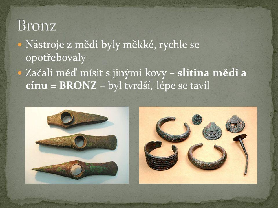 Nástroje z mědi byly měkké, rychle se opotřebovaly Začali měď mísit s jinými kovy – slitina mědi a cínu = BRONZ – byl tvrdší, lépe se tavil