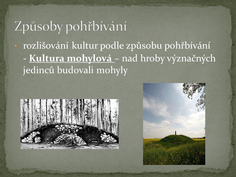 rozlišování kultur podle způsobu pohřbívání - Kultura mohylová – nad hroby význačných jedinců budovali mohyly