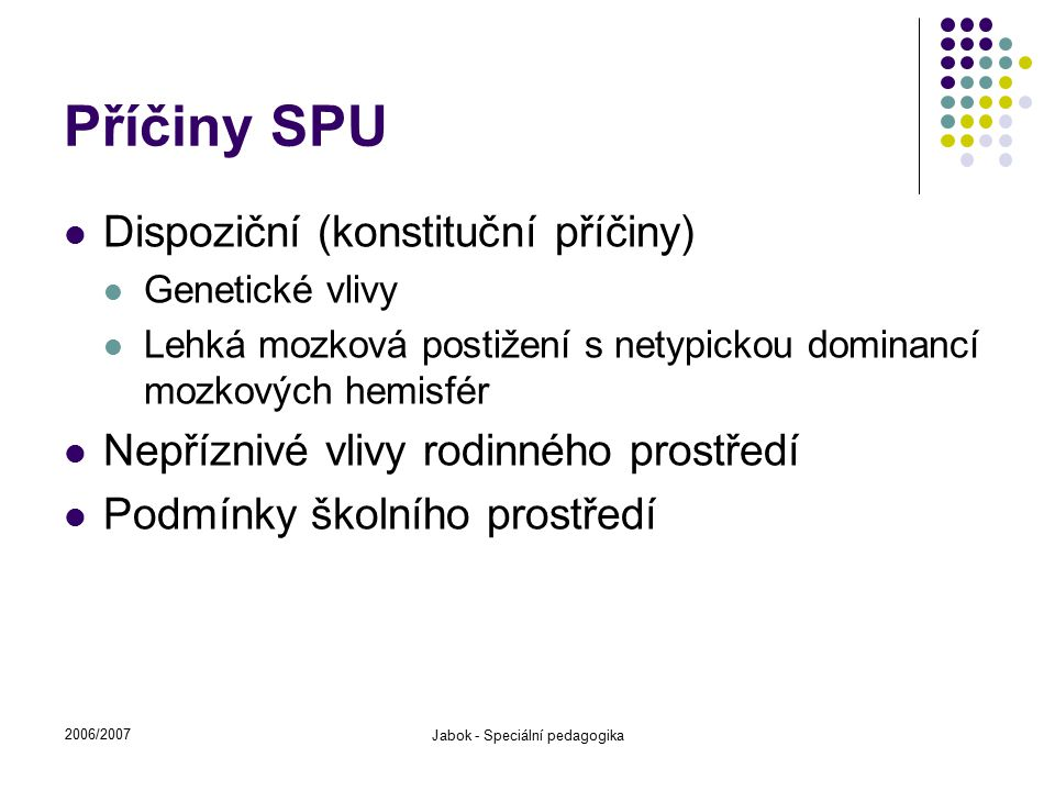 2006/2007 Jabok - Speciální pedagogika Příčiny SPU Dispoziční (konstituční příčiny) Genetické vlivy Lehká mozková postižení s netypickou dominancí moz