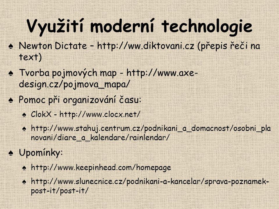 Využití moderní technologie ♠ Newton Dictate – http://ww.diktovani.cz (přepis řeči na text) ♠ Tvorba pojmových map - http://www.axe- design.cz/pojmova_mapa/ ♠ Pomoc při organizování času: ♠ ClokX - http://www.clocx.net/ ♠ http://www.stahuj.centrum.cz/podnikani_a_domacnost/osobni_pla novani/diare_a_kalendare/rainlendar/ ♠ Upomínky: ♠ http://www.keepinhead.com/homepage ♠ http://www.slunecnice.cz/podnikani-a-kancelar/sprava-poznamek- post-it/post-it/