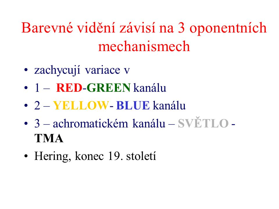Barevné vidění závisí na 3 oponentních mechanismech zachycují variace v 1 – RED-GREEN kanálu 2 – YELLOW- BLUE kanálu 3 – achromatickém kanálu – SVĚTLO