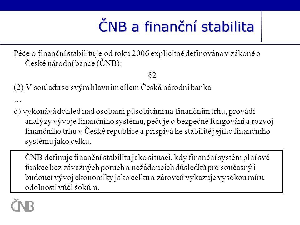 ČNB a finanční stabilita Péče o finanční stabilitu je od roku 2006 explicitně definována v zákoně o České národní bance (ČNB): §2 (2) V souladu se svým hlavním cílem Česká národní banka … d) vykonává dohled nad osobami působícími na finančním trhu, provádí analýzy vývoje finančního systému, pečuje o bezpečné fungování a rozvoj finančního trhu v České republice a přispívá ke stabilitě jejího finančního systému jako celku.