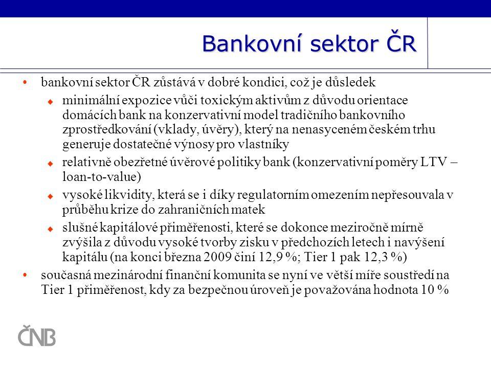 Bankovní sektor ČR bankovní sektor ČR zůstává v dobré kondici, což je důsledek  minimální expozice vůči toxickým aktivům z důvodu orientace domácích bank na konzervativní model tradičního bankovního zprostředkování (vklady, úvěry), který na nenasyceném českém trhu generuje dostatečné výnosy pro vlastníky  relativně obezřetné úvěrové politiky bank (konzervativní poměry LTV – loan-to-value)  vysoké likvidity, která se i díky regulatorním omezením nepřesouvala v průběhu krize do zahraničních matek  slušné kapitálové přiměřenosti, které se dokonce meziročně mírně zvýšila z důvodu vysoké tvorby zisku v předchozích letech i navýšení kapitálu (na konci března 2009 činí 12,9 %; Tier 1 pak 12,3 %) současná mezinárodní finanční komunita se nyní ve větší míře soustředí na Tier 1 přiměřenost, kdy za bezpečnou úroveň je považována hodnota 10 %