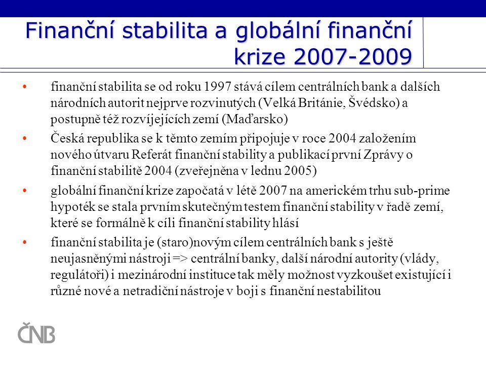 Finanční stabilita a globální finanční krize 2007-2009 finanční stabilita se od roku 1997 stává cílem centrálních bank a dalších národních autorit nejprve rozvinutých (Velká Británie, Švédsko) a postupně též rozvíjejících zemí (Maďarsko) Česká republika se k těmto zemím připojuje v roce 2004 založením nového útvaru Referát finanční stability a publikací první Zprávy o finanční stabilitě 2004 (zveřejněna v lednu 2005) globální finanční krize započatá v létě 2007 na americkém trhu sub-prime hypoték se stala prvním skutečným testem finanční stability v řadě zemí, které se formálně k cíli finanční stability hlásí finanční stabilita je (staro)novým cílem centrálních bank s ještě neujasněnými nástroji => centrální banky, další národní autority (vlády, regulátoři) i mezinárodní instituce tak měly možnost vyzkoušet existující i různé nové a netradiční nástroje v boji s finanční nestabilitou