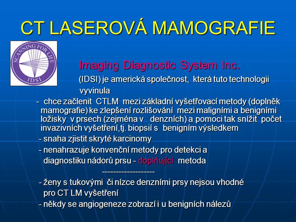 CT LASEROVÁ MAMOGRAFIE - je zcela nová vyšetřovací metoda - je zcela nová vyšetřovací metoda - má napomáhat ostatním vyšetřovacím metodám (MG) při detekci karcinomu prsu - má napomáhat ostatním vyšetřovacím metodám (MG) při detekci karcinomu prsu - doplňuje ostatní vyšetřovací metody - doplňuje ostatní vyšetřovací metody v mamodiagnostice v indikovaných případech v mamodiagnostice v indikovaných případech CTLM CTLM - zobrazuje prsy bez radiace a bez komprese - zobrazuje prsy bez radiace a bez komprese - snímky získané CTLM® technologií se zcela odlišují od zobrazování prsů na mamografu a při UZ - snímky získané CTLM® technologií se zcela odlišují od zobrazování prsů na mamografu a při UZ - ukáže jednak fyziologické struktury - prsní žíly, a kromě nich může zobrazit angiogenezi, která může doprovázet rostoucí karcinom - ukáže jednak fyziologické struktury - prsní žíly, a kromě nich může zobrazit angiogenezi, která může doprovázet rostoucí karcinom