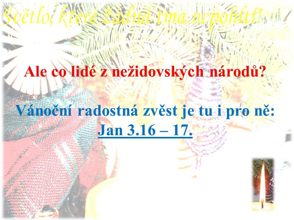 Ale co lidé z nežidovských národů Vánoční radostná zvěst je tu i pro ně: Jan 3.16 – 17.