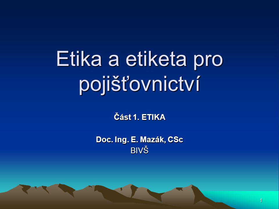 1 Etika a etiketa pro pojišťovnictví Část 1. ETIKA Doc. Ing. E. Mazák, CSc BIVŠ