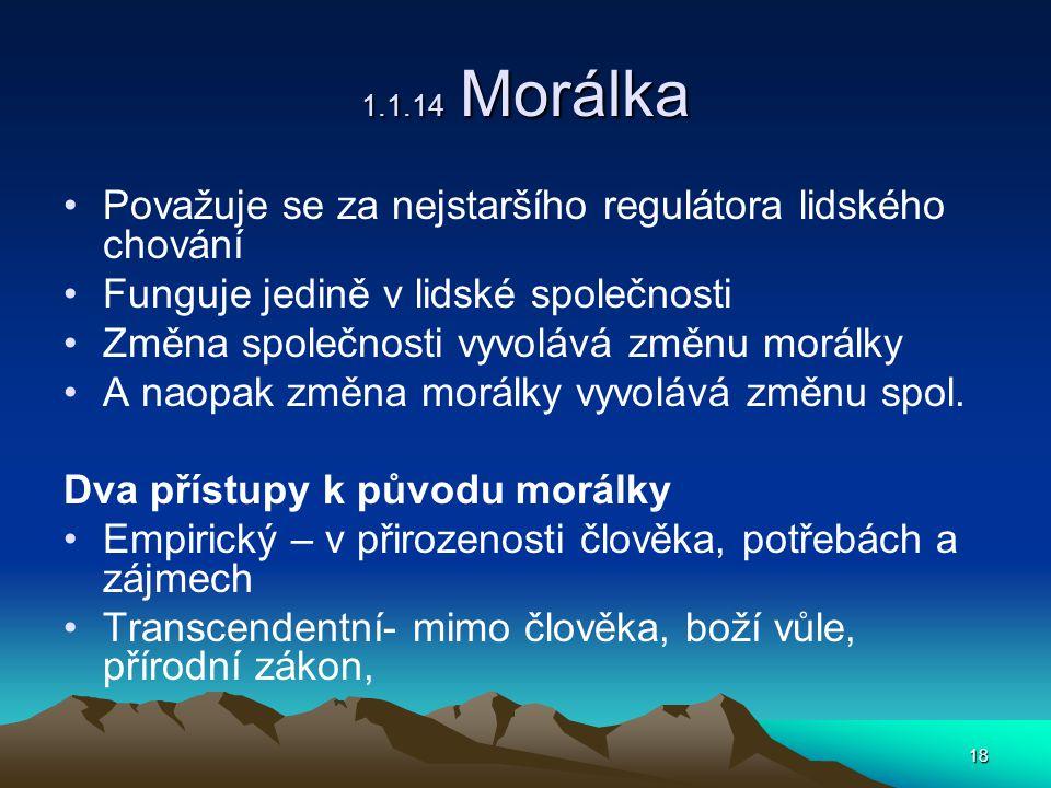 18 1.1.14 Morálka Považuje se za nejstaršího regulátora lidského chování Funguje jedině v lidské společnosti Změna společnosti vyvolává změnu morálky A naopak změna morálky vyvolává změnu spol.
