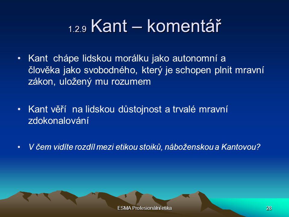 28 ESMA Profesionální etika 28 1.2.9 Kant – komentář Kant chápe lidskou morálku jako autonomní a člověka jako svobodného, který je schopen plnit mravní zákon, uložený mu rozumem Kant věří na lidskou důstojnost a trvalé mravní zdokonalování V čem vidíte rozdíl mezi etikou stoiků, náboženskou a Kantovou?