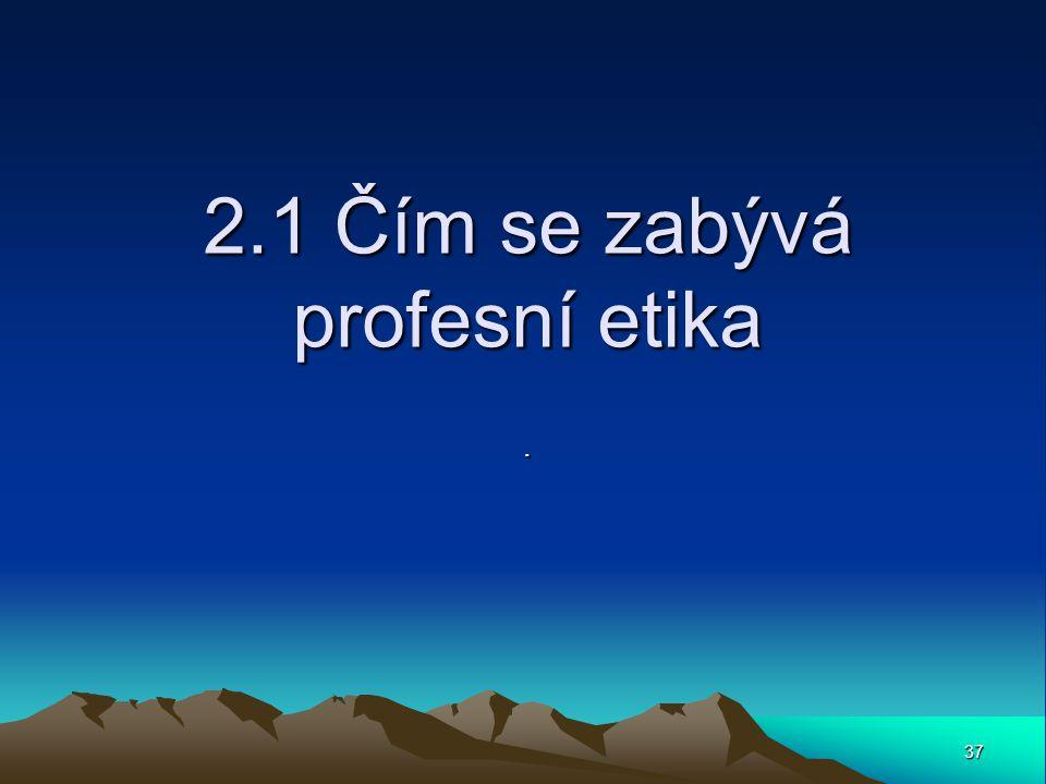 37 2.1 Čím se zabývá profesní etika.