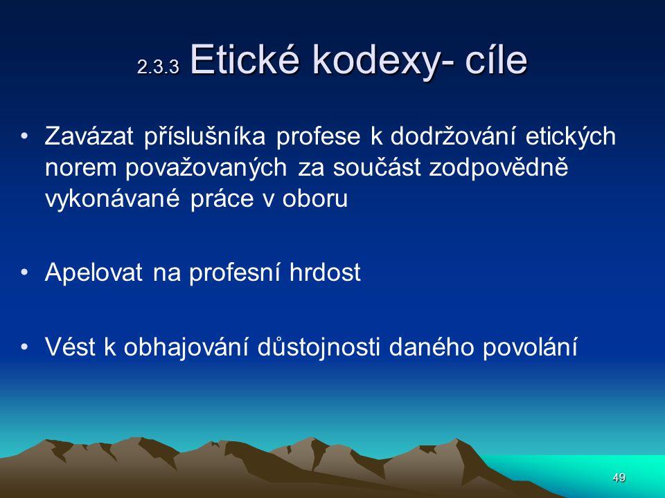 49 2.3.3 Etické kodexy- cíle Zavázat příslušníka profese k dodržování etických norem považovaných za součást zodpovědně vykonávané práce v oboru Apelovat na profesní hrdost Vést k obhajování důstojnosti daného povolání