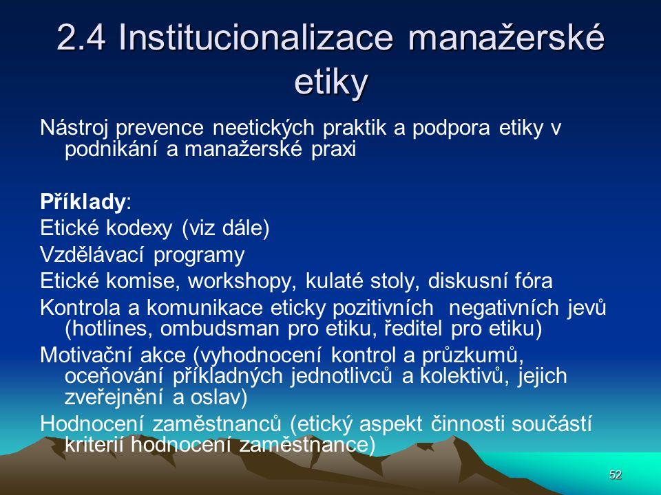 52 2.4 Institucionalizace manažerské etiky Nástroj prevence neetických praktik a podpora etiky v podnikání a manažerské praxi Příklady: Etické kodexy (viz dále) Vzdělávací programy Etické komise, workshopy, kulaté stoly, diskusní fóra Kontrola a komunikace eticky pozitivních negativních jevů (hotlines, ombudsman pro etiku, ředitel pro etiku) Motivační akce (vyhodnocení kontrol a průzkumů, oceňování příkladných jednotlivců a kolektivů, jejich zveřejnění a oslav) Hodnocení zaměstnanců (etický aspekt činnosti součástí kriterií hodnocení zaměstnance)