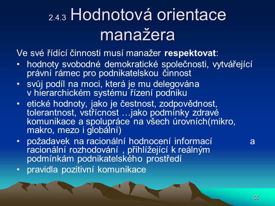 55 2.4.3 Hodnotová orientace manažera Ve své řídící činnosti musí manažer respektovat: hodnoty svobodné demokratické společnosti, vytvářející právní rámec pro podnikatelskou činnost svůj podíl na moci, která je mu delegována v hierarchickém systému řízení podniku etické hodnoty, jako je čestnost, zodpovědnost, tolerantnost, vstřícnost …jako podmínky zdravé komunikace a spolupráce na všech úrovních(mikro, makro, mezo i globální) požadavek na racionální hodnocení informací a racionální rozhodování, přihlížející k reálným podmínkám podnikatelského prostředí pravidla pozitivní komunikace