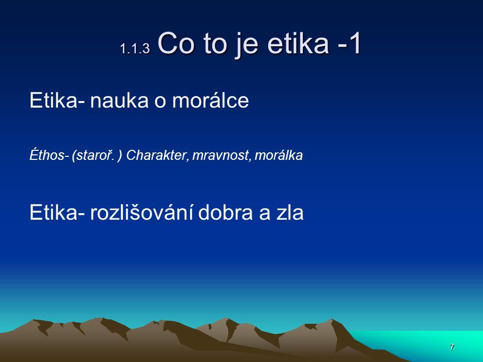 7 1.1.3 Co to je etika -1 Etika- nauka o morálce Éthos- (staroř.