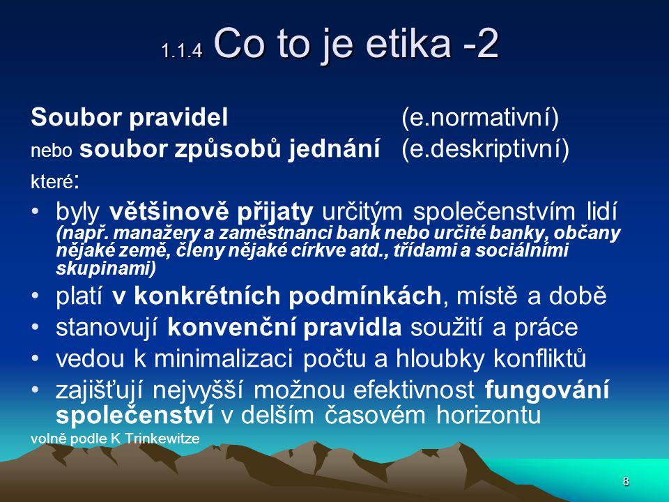 8 1.1.4 Co to je etika -2 Soubor pravidel (e.normativní) nebo soubor způsobů jednání (e.deskriptivní) které : byly většinově přijaty určitým společenstvím lidí (např.