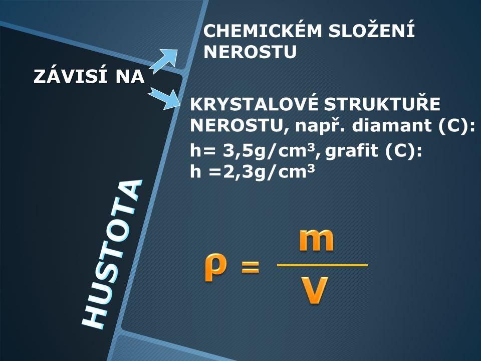 ZÁVISÍ NA CHEMICKÉM SLOŽENÍ NEROSTU KRYSTALOVÉ STRUKTUŘE NEROSTU, např. diamant (C): h= 3,5g/cm 3, grafit (C): h =2,3g/cm 3