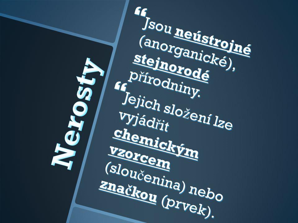  Jsou neústrojné (anorganické), stejnorodé p ř írodniny.  Jejich slo ž ení lze vyjád ř it chemickým vzorcem (slou č enina) nebo zna č kou (prvek).