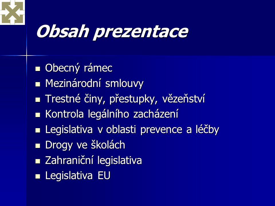 Obecný legislativní rámec (ČR) legislativa související s užíváním drog je primárně zaměřena prohibičně – cílem je omezení jejich užívání, a to zejména trestněprávními prostředky legislativa související s užíváním drog je primárně zaměřena prohibičně – cílem je omezení jejich užívání, a to zejména trestněprávními prostředky jiné způsoby snižování zdravotních a sociálních rizik v důsledku užívání drog jsou (z hlediska legislativy) akcentovány méně jiné způsoby snižování zdravotních a sociálních rizik v důsledku užívání drog jsou (z hlediska legislativy) akcentovány méně trestní legislativa a kontrola legálního zacházení s OPL jsou v zásadě vyhovující a plně v souladu s mezinárodními závazky trestní legislativa a kontrola legálního zacházení s OPL jsou v zásadě vyhovující a plně v souladu s mezinárodními závazky platná legislativa v oblasti prevence a léčby není dostačující, neodpovídá aktuálním poznatkům a potřebám platná legislativa v oblasti prevence a léčby není dostačující, neodpovídá aktuálním poznatkům a potřebám základem pro trestněprávní úpravu jsou mezinárodní úmluvy OSN ke kontrole drog základem pro trestněprávní úpravu jsou mezinárodní úmluvy OSN ke kontrole drog