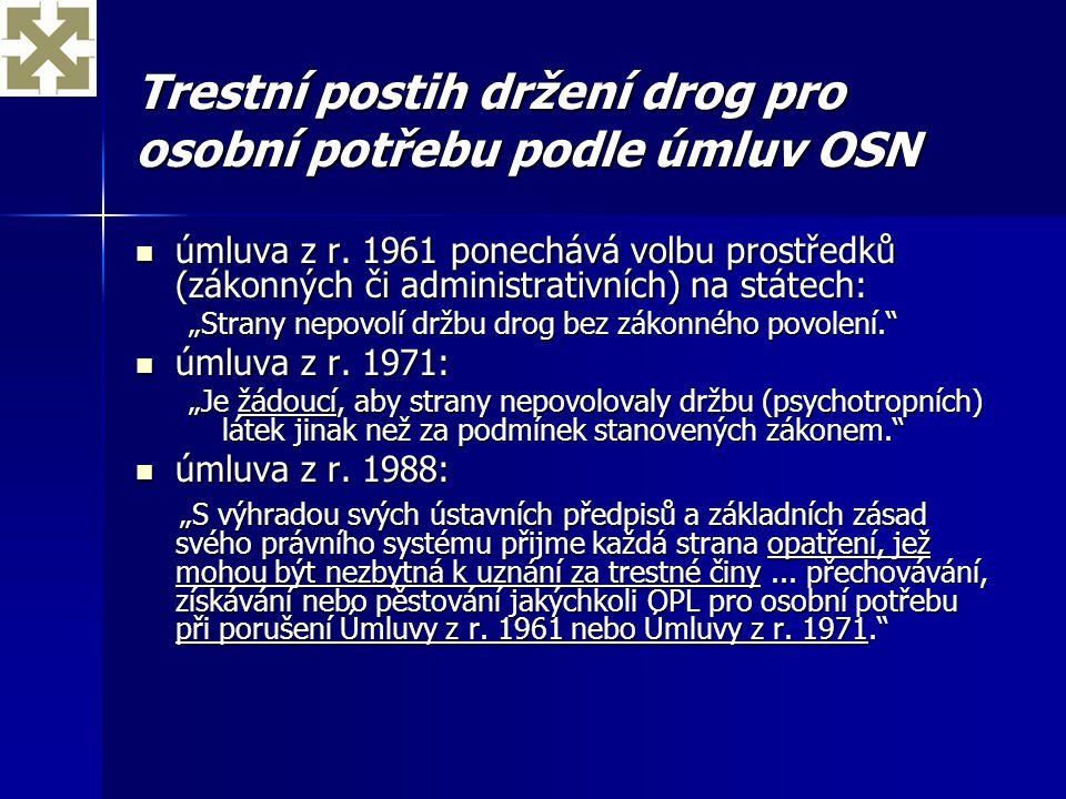 Trestní postih držení drog pro osobní potřebu podle úmluv OSN úmluva z r. 1961 ponechává volbu prostředků (zákonných či administrativních) na státech: