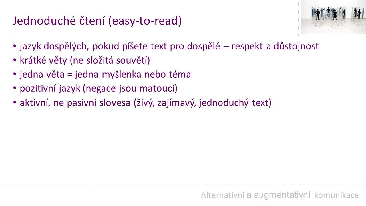 Jednoduché čtení (easy-to-read) jazyk dospělých, pokud píšete text pro dospělé – respekt a důstojnost krátké věty (ne složitá souvětí) jedna věta = jedna myšlenka nebo téma pozitivní jazyk (negace jsou matoucí) aktivní, ne pasivní slovesa (živý, zajímavý, jednoduchý text) Alternativní a augmentativní komunikace